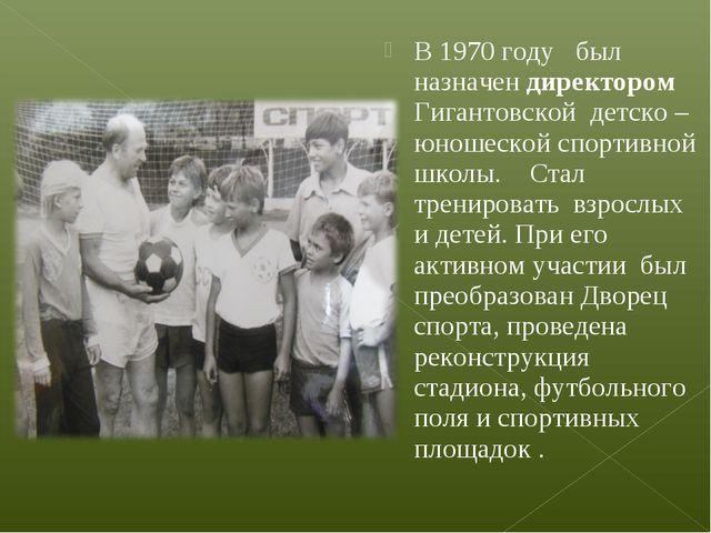 В 1970 году был назначен директором Гигантовской детско – юношеской спортивно...