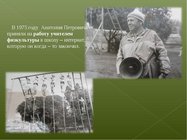 В 1975 году Анатолия Петровича приняли на работу учителем физкультуры в шко...