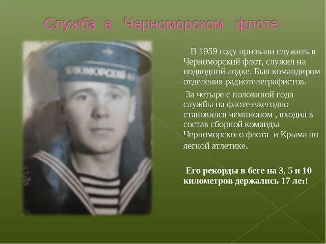 В 1959 году призвали служить в Черноморский флот, служил на подводной лодке....