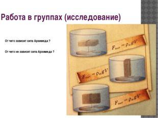 Работа в группах (исследование) От чего зависит сила Архимеда ? От чего не за