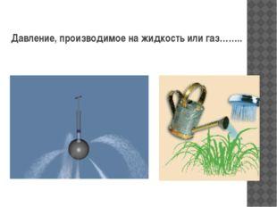 Давление, производимое на жидкость или газ……..