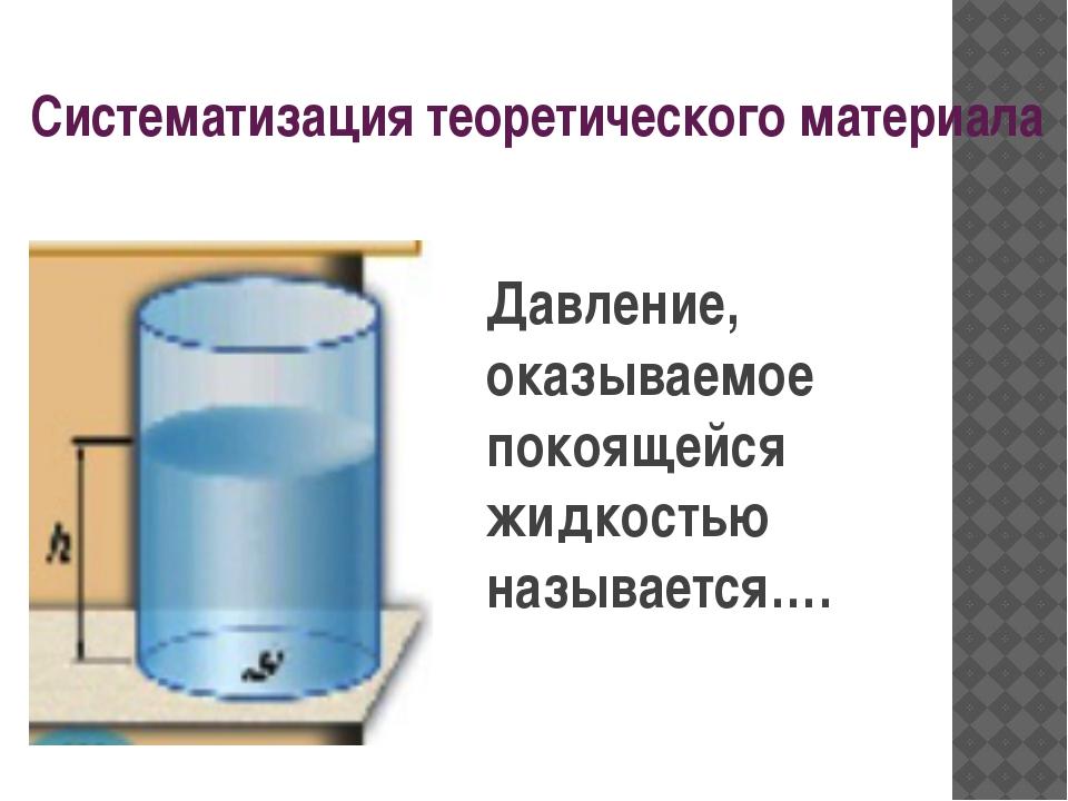 Систематизация теоретического материала Давление, оказываемое покоящейся жидк...