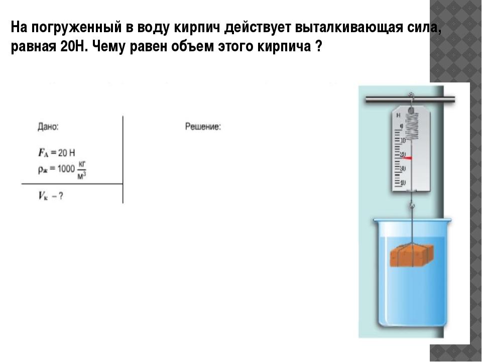 На погруженный в воду кирпич действует выталкивающая сила, равная 20Н. Чему р...