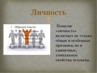 Личность Понятие «личность» включает не только общие и особенные признаки, но