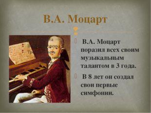В.А. Моцарт В.А. Моцарт поразил всех своим музыкальным талантом в 3 года. В 8