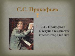 С.С. Прокофьев С.С. Прокофьев выступал в качестве композитора в 8 лет. 