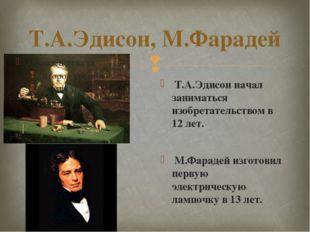 Т.А.Эдисон, М.Фарадей Т.А.Эдисон начал заниматься изобретательством в 12 лет.