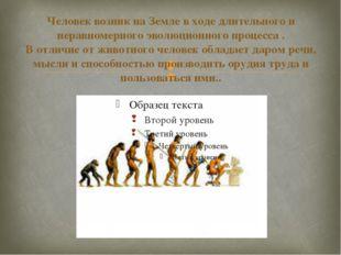 Человек возник на Земле в ходе длительного и неравномерного эволюционного про