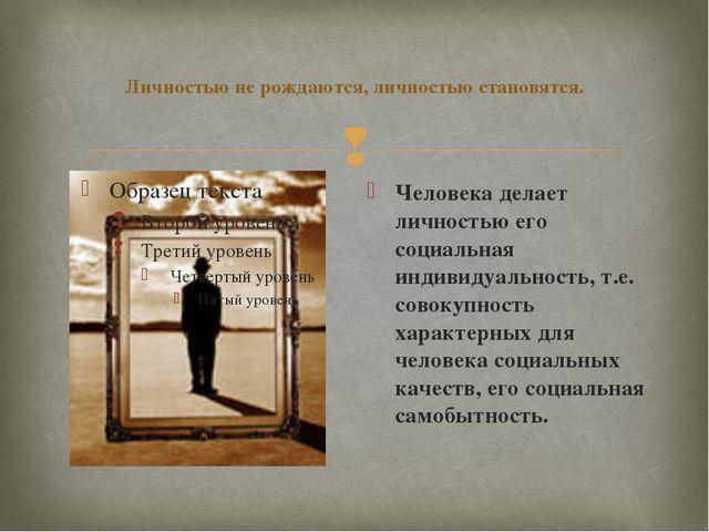 Личностью не рождаются, личностью становятся. Человека делает личностью его с...