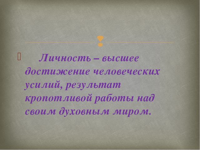 Личность – высшее достижение человеческих усилий, результат кропотливой рабо...