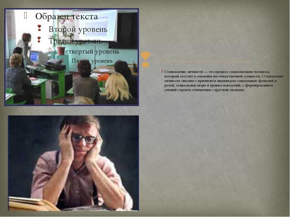 Становление личности — это процесс социализации человека, который состоит в...