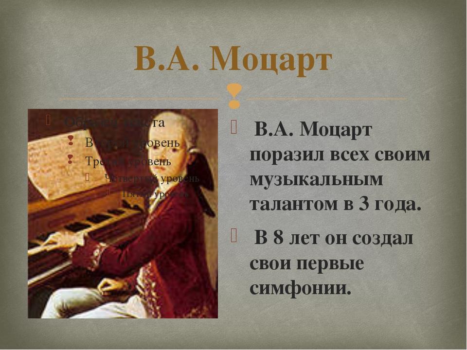 В.А. Моцарт В.А. Моцарт поразил всех своим музыкальным талантом в 3 года. В 8...