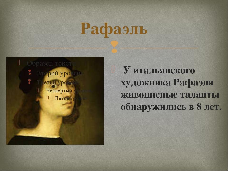 Рафаэль У итальянского художника Рафаэля живописные таланты обнаружились в 8...