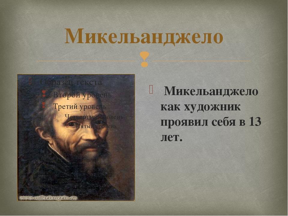 Микельанджело Микельанджело как художник проявил себя в 13 лет. 