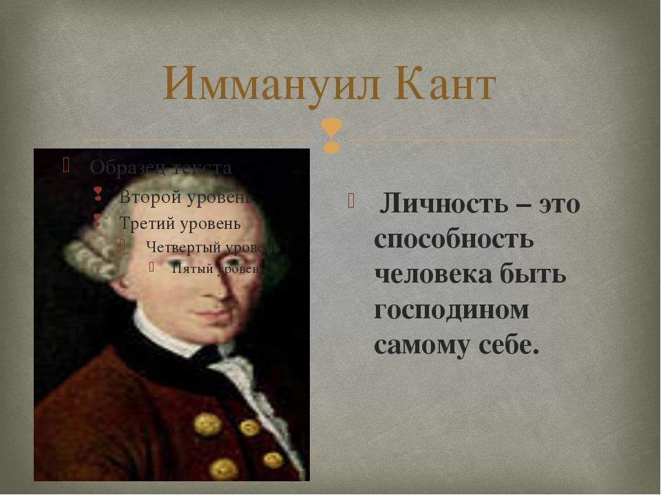 Иммануил Кант Личность – это способность человека быть господином самому себе...