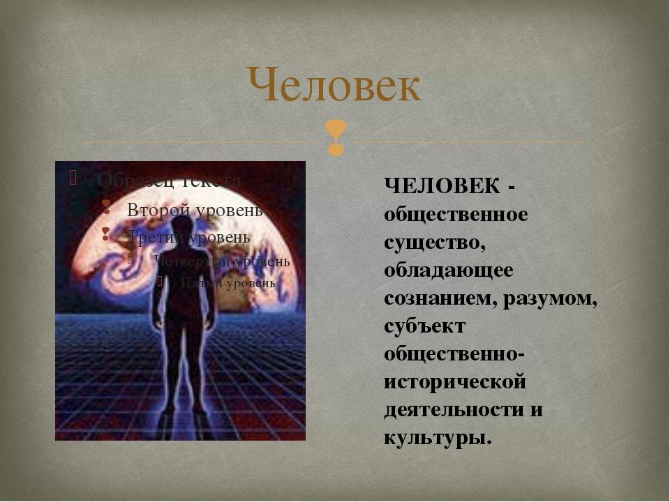 Человек ЧЕЛОВЕК - общественное существо, обладающее сознанием, разумом, субъе...