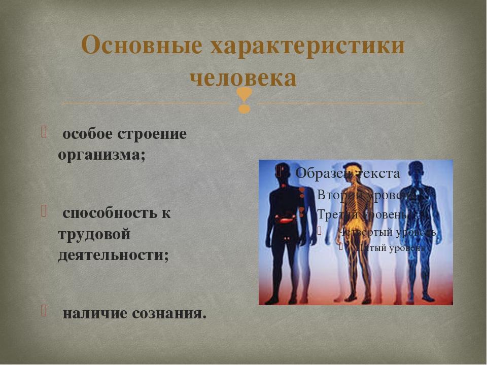 Основные характеристики человека особое строение организма; способность к тру...