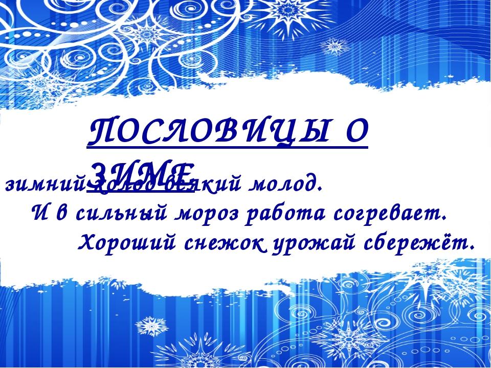 ПОСЛОВИЦЫ О ЗИМЕ В зимний холод всякий молод. И в сильный мороз работа согре...