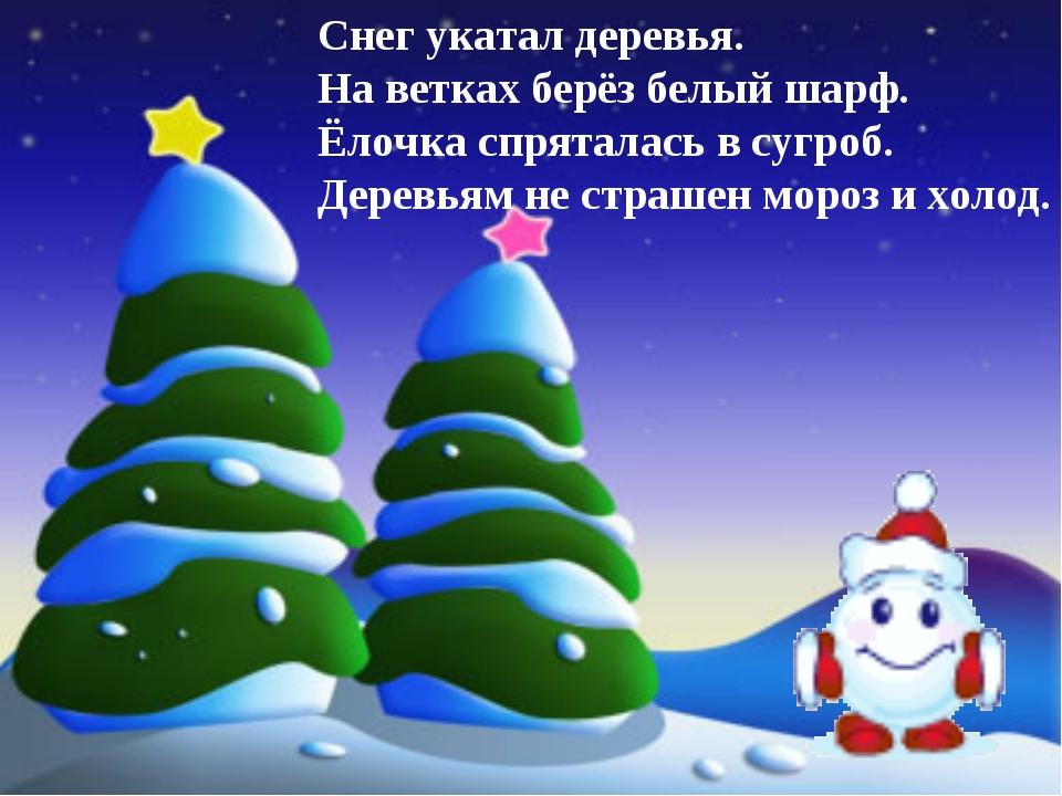 Снег укатал деревья. На ветках берёз белый шарф. Ёлочка спряталась в сугроб....