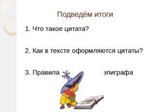 Подведём итоги 1. Что такое цитата? 2. Как в тексте оформляются цитаты? 3. Пр