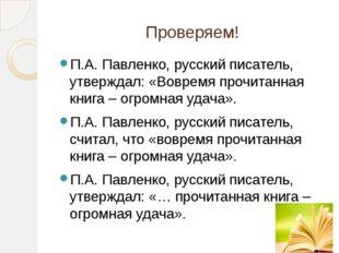 Проверяем! П.А. Павленко, русский писатель, утверждал: «Вовремя прочитанная к