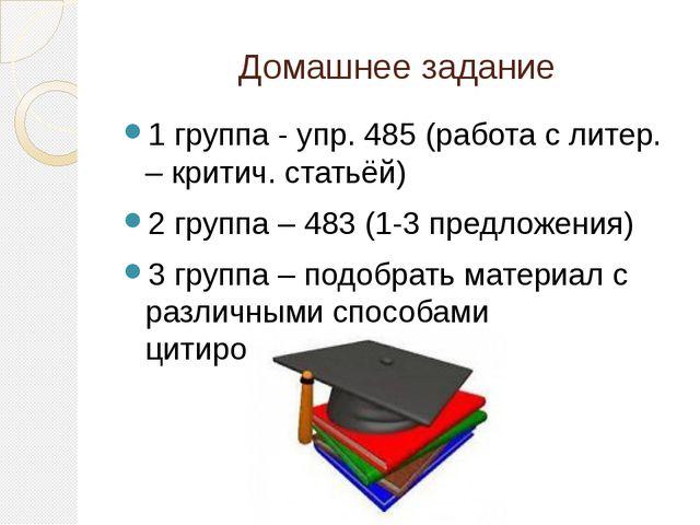 Домашнее задание 1 группа - упр. 485 (работа с литер. – критич. статьёй) 2 гр...