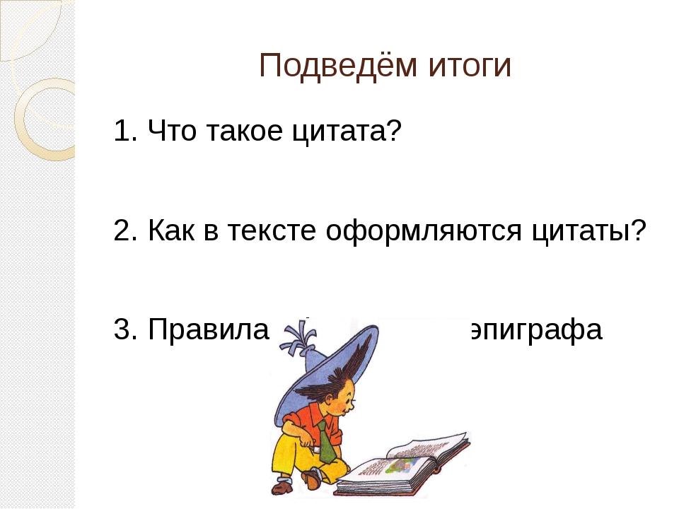 Подведём итоги 1. Что такое цитата? 2. Как в тексте оформляются цитаты? 3. Пр...