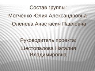 Состав группы: Мотченко Юлия Александровна Оленёва Анастасия Павловна Руковод