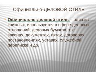 Официально-ДЕЛОВОЙ СТИЛЬ Официально-деловой стиль – один из книжных, использу