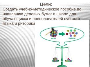 Цели: Создать учебно-методическое пособие по написанию деловых бумаг в школе
