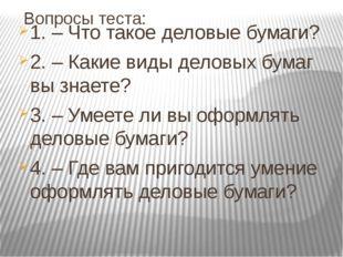 Вопросы теста: 1. – Что такое деловые бумаги? 2. – Какие виды деловых бумаг в