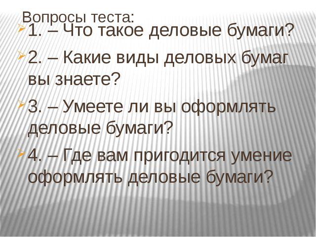 Вопросы теста: 1. – Что такое деловые бумаги? 2. – Какие виды деловых бумаг в...