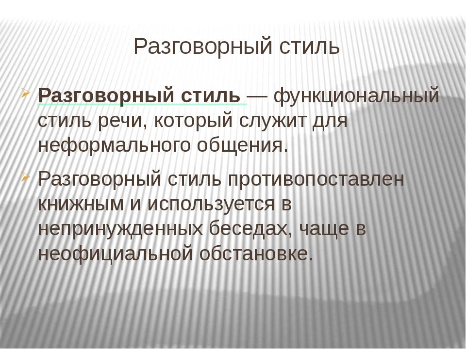 Разговорный стиль Разговорный стиль — функциональный стиль речи, который служ...