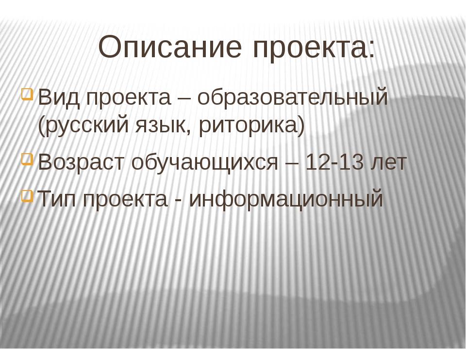 Описание проекта: Вид проекта – образовательный (русский язык, риторика) Возр...