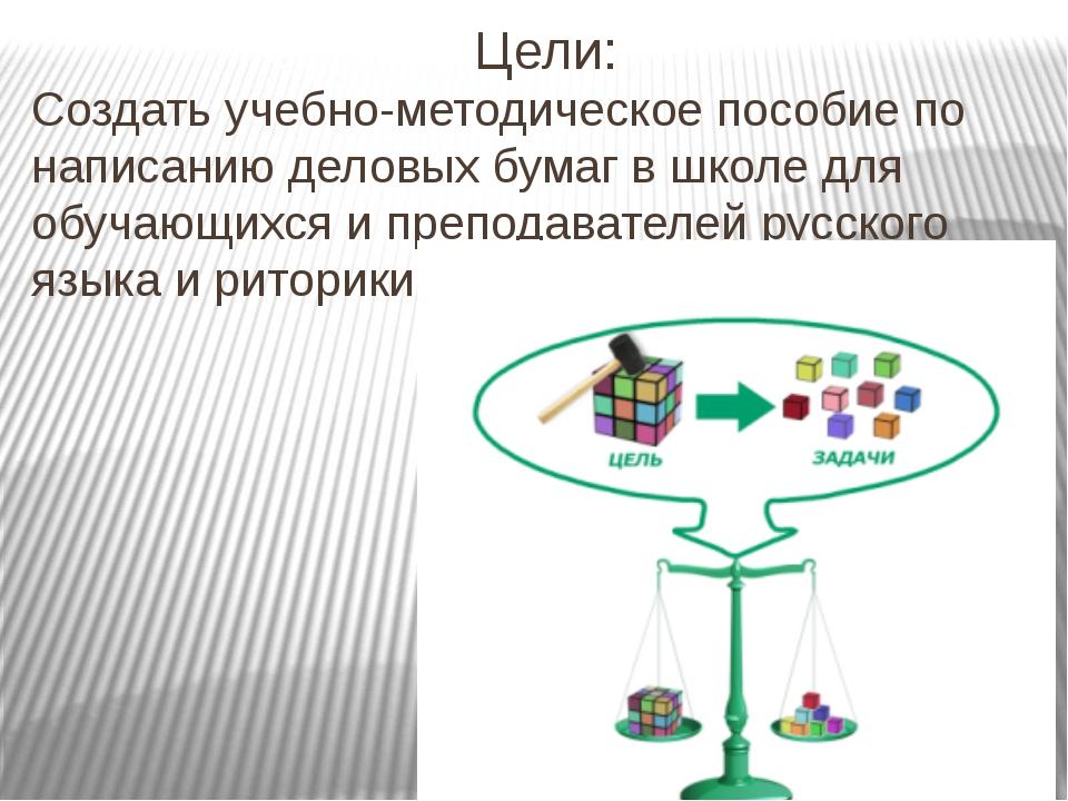 Цели: Создать учебно-методическое пособие по написанию деловых бумаг в школе...