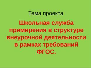 Тема проекта Школьная служба примирения в структуре внеурочной деятельности в
