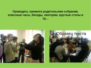 Проводить тренинги родительские собрания, классные часы, беседы, лектории, кр