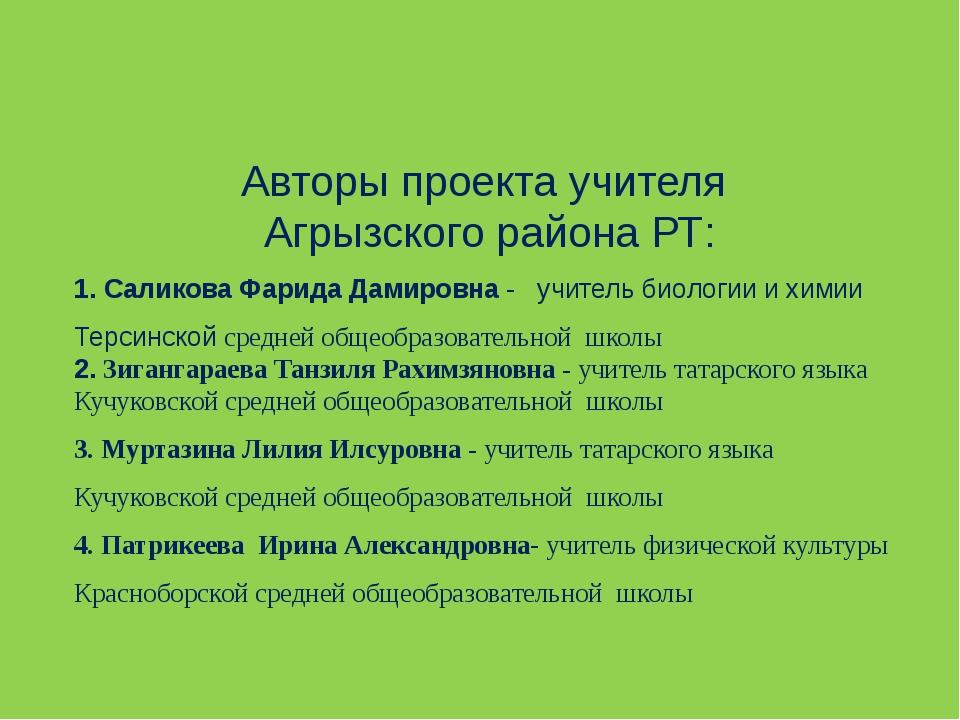 Авторы проекта учителя Агрызского района РТ: 1. Саликова Фарида Дамировна -...