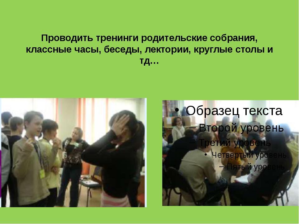 Проводить тренинги родительские собрания, классные часы, беседы, лектории, кр...