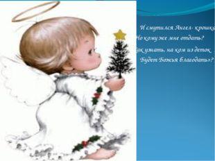 И смутился Ангел- крошка: «Но кому же мне отдать? Будет Божья благодать»? Как