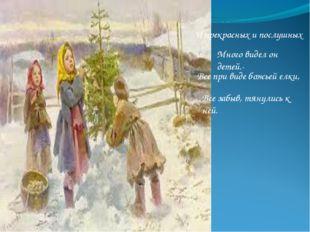 И прекрасных и послушных Много видел он детей.- Все при виде божьей елки, Все