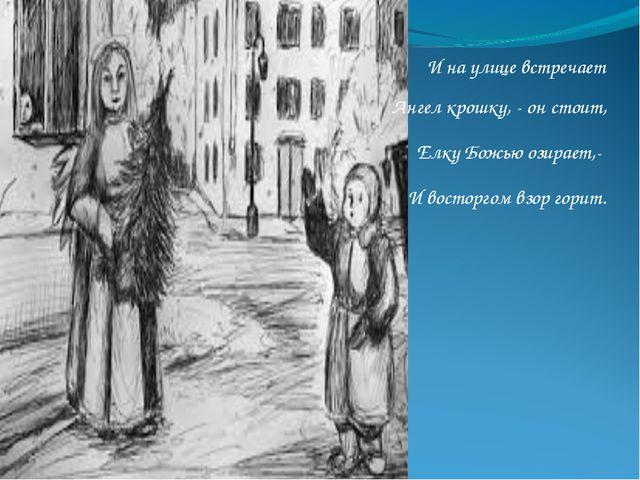 И на улице встречает Ангел крошку, - он стоит, Елку Божью озирает,- И восторг...