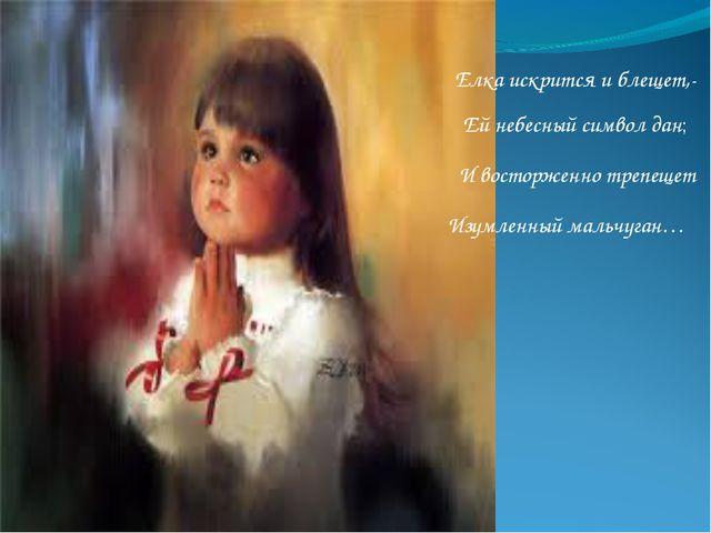 Елка искрится и блещет,- Ей небесный символ дан; И восторженно трепещет Изумл...