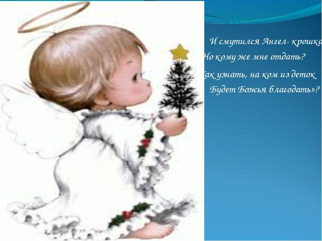 И смутился Ангел- крошка: «Но кому же мне отдать? Будет Божья благодать»? Как...