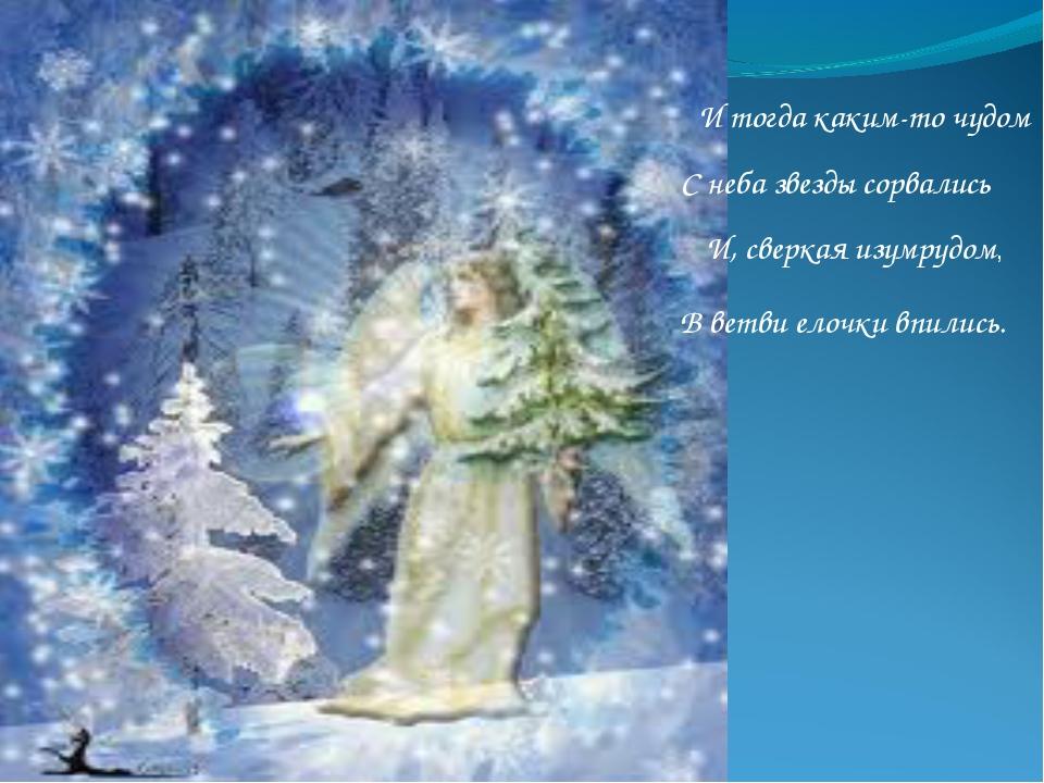 И тогда каким-то чудом С неба звезды сорвались И, сверкая изумрудом, В ветви...