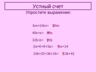 Устный счет Упростите выражение: 6m+24m= ? 30m 48x+x= ? 49x 32b-b= ? 31b 2a+6
