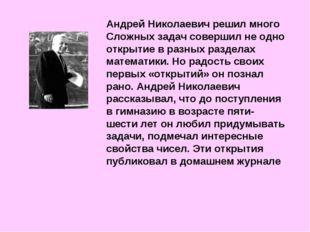 Андрей Николаевич решил много Сложных задач совершил не одно открытие в разны