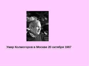 Умер Колмогоров в Москве 20 октября 1987