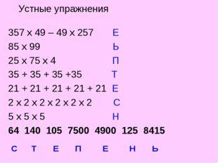 Устные упражнения 357 х 49 – 49 х 257 Е 85 х 99 Ь 25 х 75 х 4 П 35 + 35 + 35