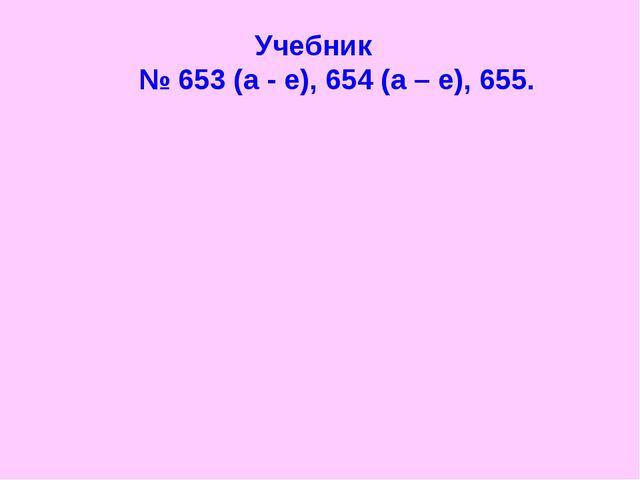 Учебник № 653 (а - е), 654 (а – е), 655.